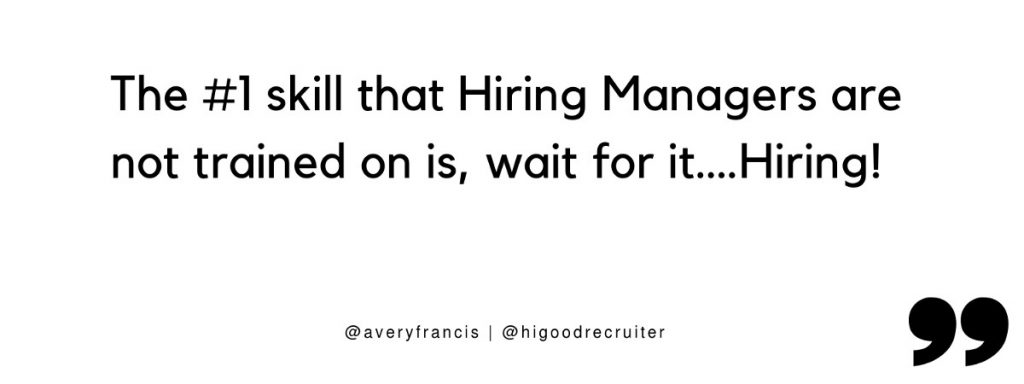 "Quote: ""The #1 skills that Hiring Managers are not trained on is, wait for it... hiring!"""